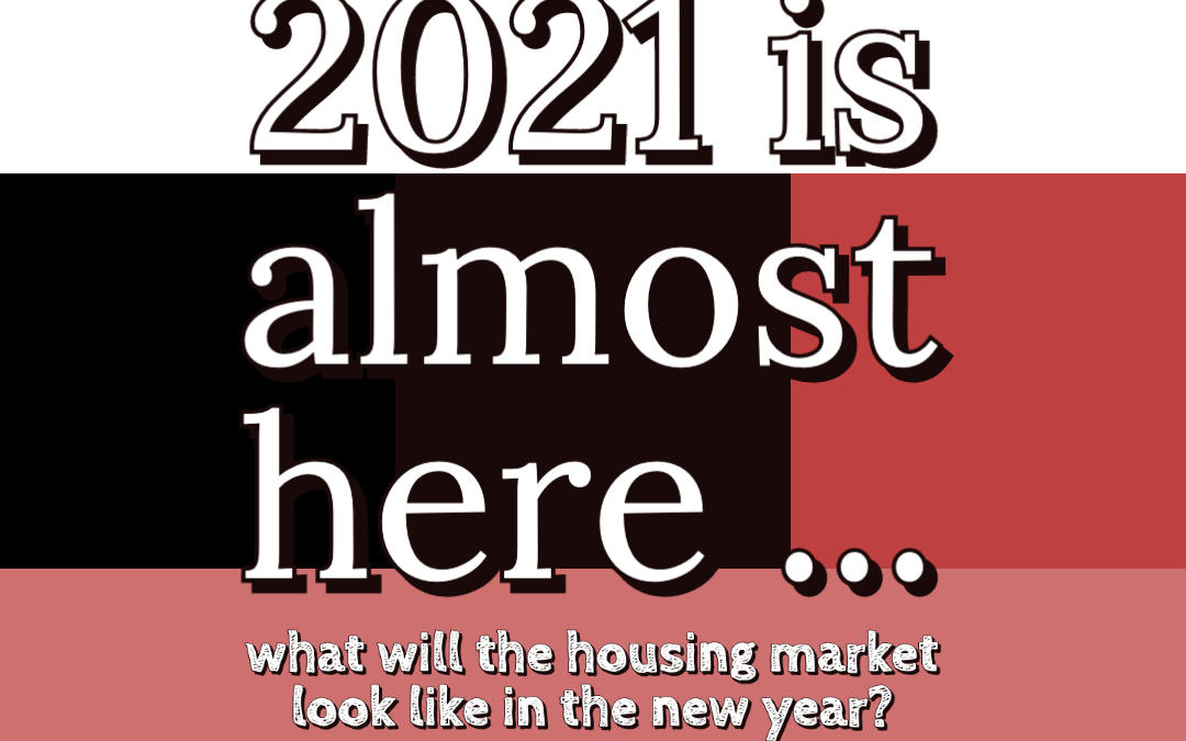 2021 is Almost Here, What Will the Housing Market Look Like in the New Year?